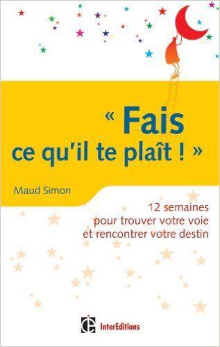 Amazon.fr - Fais ce qu'il te plaît ! 12 semaines pour trouver votre voie et rencontrer votre destin - Maud Simon - Livres