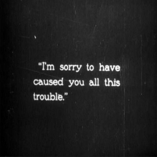 I'm sorry to have caused you all this trouble.  I'm sorry to have wasted your time when I was trying to figure myself out. I'm sorry I could figure out if it was meant to be because honestly I shouldnt have to. I am 18 and I can't even answer questions about college, let alone forever. Sorry to have wasted your time...