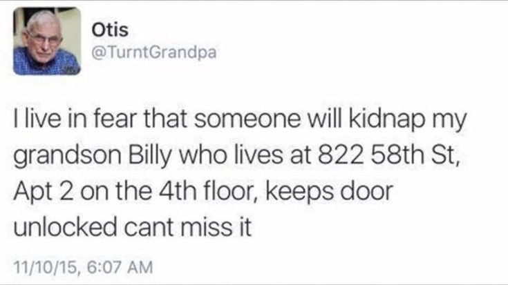 Otis: I live in fear that someone will kidnap my grandson Billy who lives at 822 58th St., Apt. 2 on the 4th floor, keeps door unlocked can't miss it.