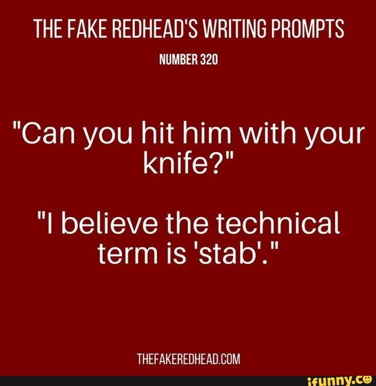 The Fake Redhead S Writing Prompts Number 320 Can You Hit Him With Your Knife I Believe The Technical Term Is Stab Thefakeredheadeum Ifunny Writing Dialogue Prompts Writing Writing Prompts For Writers