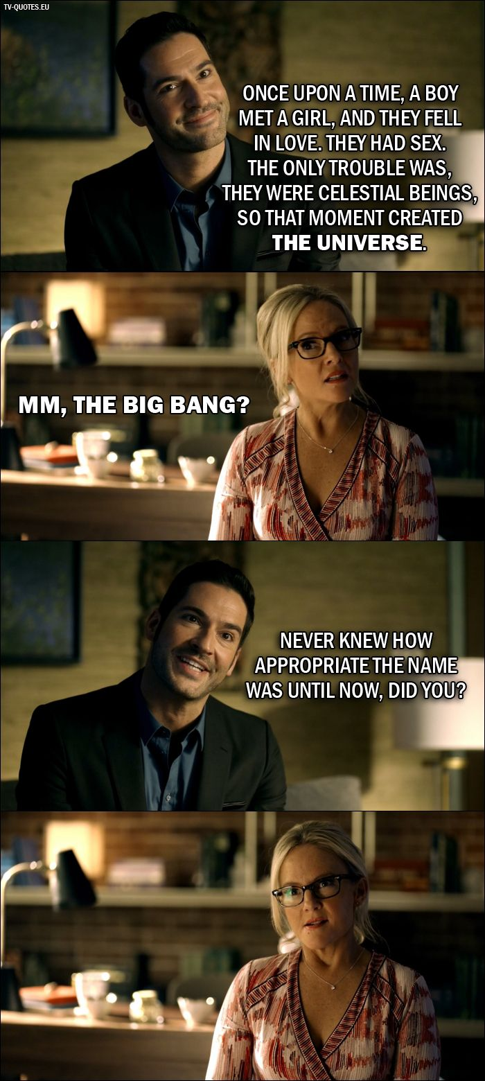 Quote from Lucifer 2x01. Lucifer Morningstar: Once upon a time, a boy met a girl, and they fell in love. They had sex. The only trouble was, they were celestial beings, so that moment created the universe. Dr. Linda: Mm, the Big Bang? Lucifer Morningstar: Never knew how appropriate the name was until now, did you?