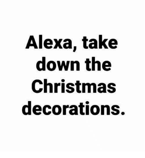 Christmas Memes And Alexa Take Down The Christmas Decorations