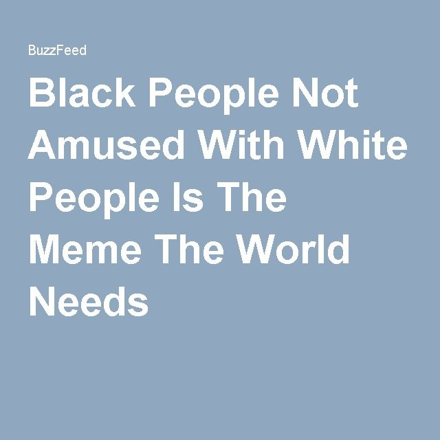 Black People Not Amused With White People Is The Meme The World Needs