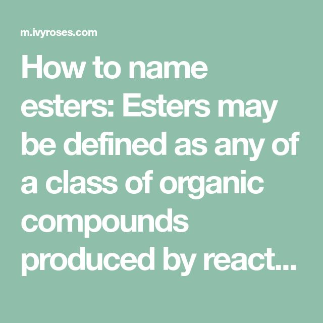 How to name esters: Esters may be defined as any of a class of organic compounds produced by reactions between acids and alcohols that involve the elimination of water. This page includes information about naming esters with examples of molecular structures of esters. Information about naming esters is included in some school chemistry courses, such as UK A-Level organic chemistry for students aged 17-18, and international equivalents.