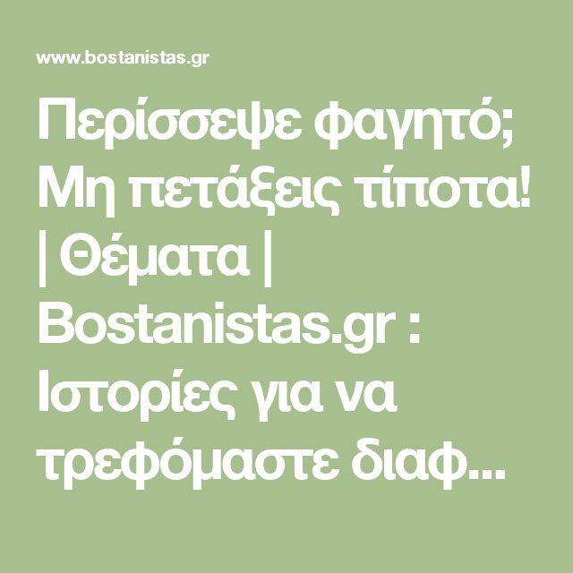 Περίσσεψε φαγητό; Μη πετάξεις τίποτα! | Θέματα | Bostanistas.gr : Ιστορίες για να τρεφόμαστε διαφορετικά