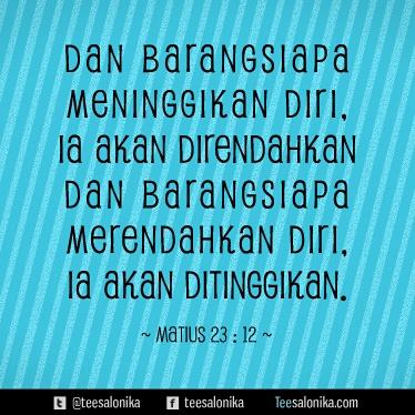 """""""Dan barangsiapa meninggikan diri, ia akan direndahkan dan barangsiapa merendahkan diri, ia akan ditinggikan."""" (Matius 23:12)"""