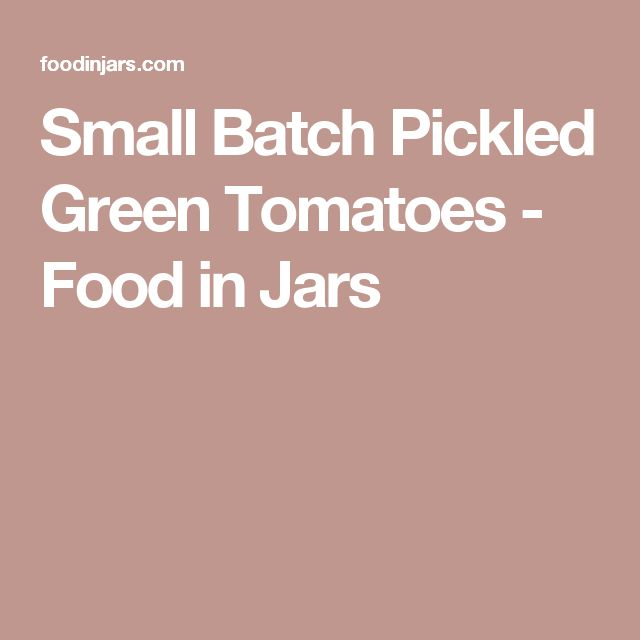 Small Batch Pickled Green Tomatoes - Food in Jars