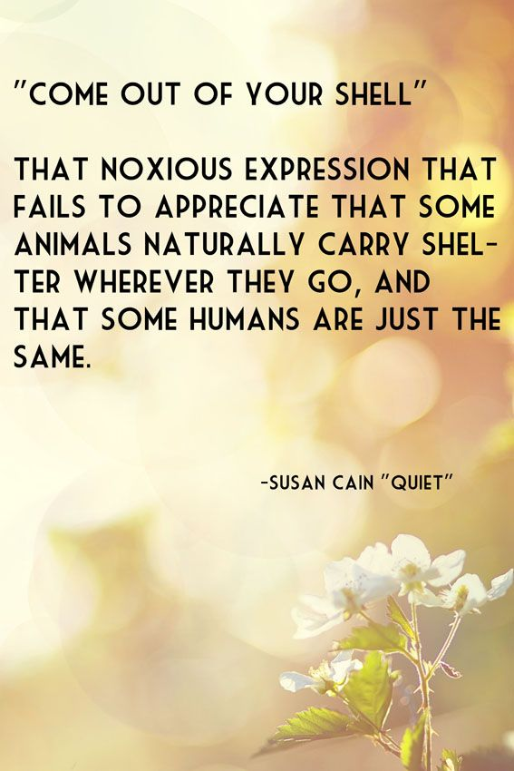 """Come out of your shell"" - That noxious expression that fails to appreciate that some animals naturally carry shelter wherever they go, and that some humans are just the same. - Susan Cain ""Quiet"""