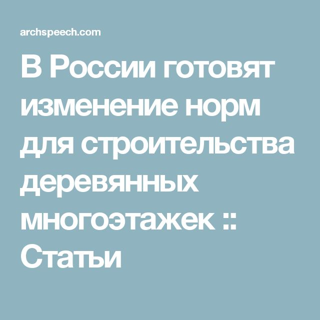 В России готовят изменение норм для строительства деревянных многоэтажек :: Статьи