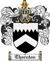 Thornton Coat of Arms / Thornton Family Crest  The surname of THORNTON was a locational name 'of Thornton' near Bradford, County York. Also parishes in the diocese of Lincoln, Oxford, Chester and Canterbury. Local names usually denoted where a man held his land, and indicated where he actually lived. Early records of the name mention Beatrice de Thornton, 1202 Yorkshire. Hugh de Thornton, was documented in 1202 in the County of Yorkshire.