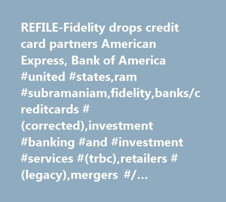REFILE-Fidelity drops credit card partners American Express, Bank of America #united #states,ram #subramaniam,fidelity,banks/creditcards #(corrected),investment #banking #and #investment #services #(trbc),retailers #(legacy),mergers #/ #acquisitions #/ #takeovers,arts #/ #culture #/ #entertainment,retailers #excl #food #and #drug #specialists #(trbc),commercial #services #and #supplies #(trbc),industrials #(trbc),deals,all #retail,united #states,banking #services #(trbc),wealth…