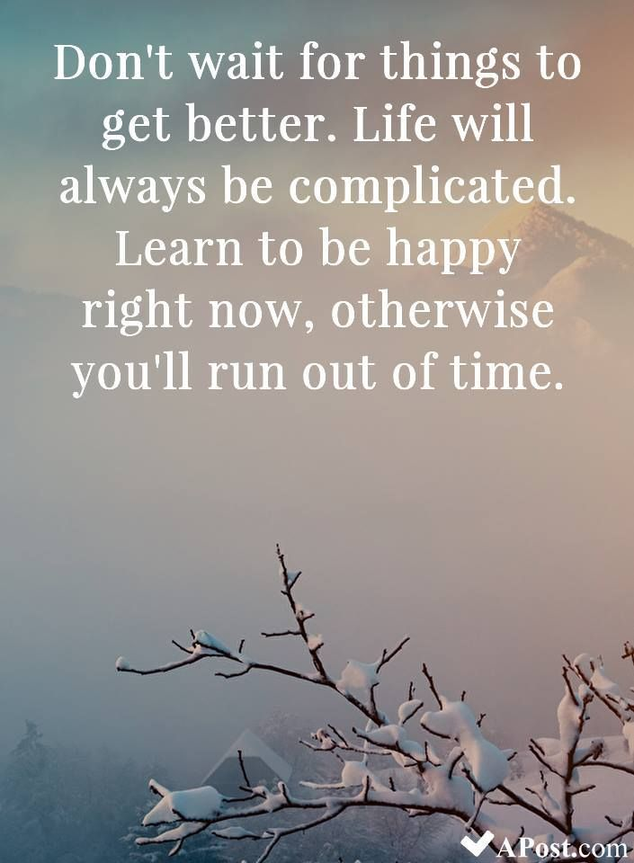 Don't wait for things to get better. Life will always be complicated. Learn to b…