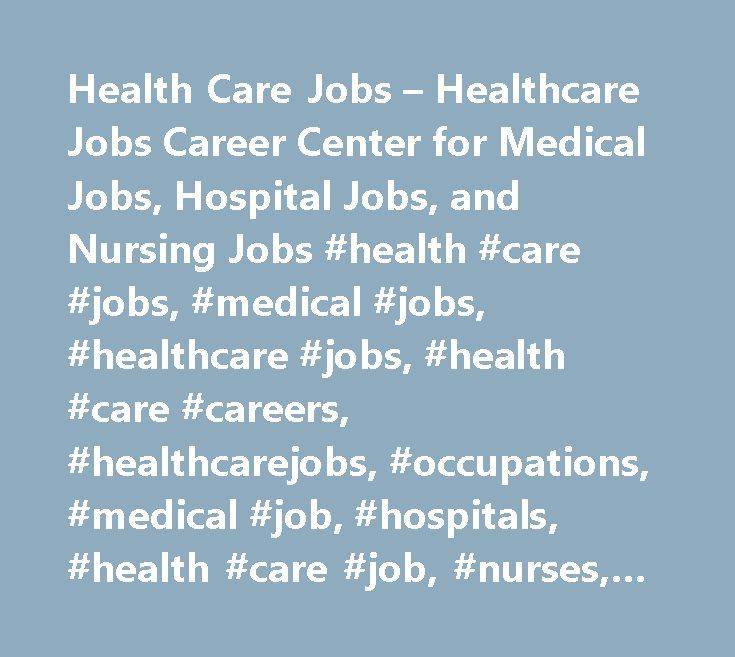 Health Care Jobs – Healthcare Jobs Career Center for Medical Jobs, Hospital Jobs, and Nursing Jobs #health #care #jobs, #medical #jobs, #healthcare #jobs, #health #care #careers, #healthcarejobs, #occupations, #medical #job, #hospitals, #health #care #job, #nurses, #health #care #careers, #patient, #care, #nursing, #nursing #aides, #rn, #medicaljobs, #allied #health #jobs, #health #care #employment, #medical #billing, #healthcare #employment, #healthcare #services, #hiring, #recruitment…