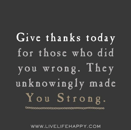 Give thanks today for those who did you wrong. They unknowingly made you strong.