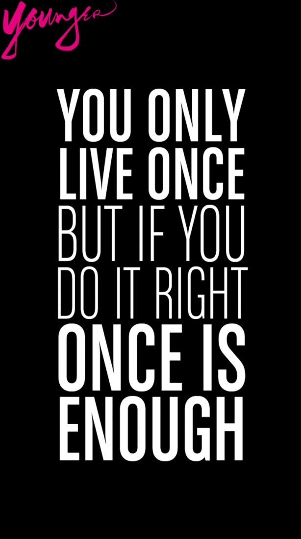 """You only live once but if you do it right, once is enough."""