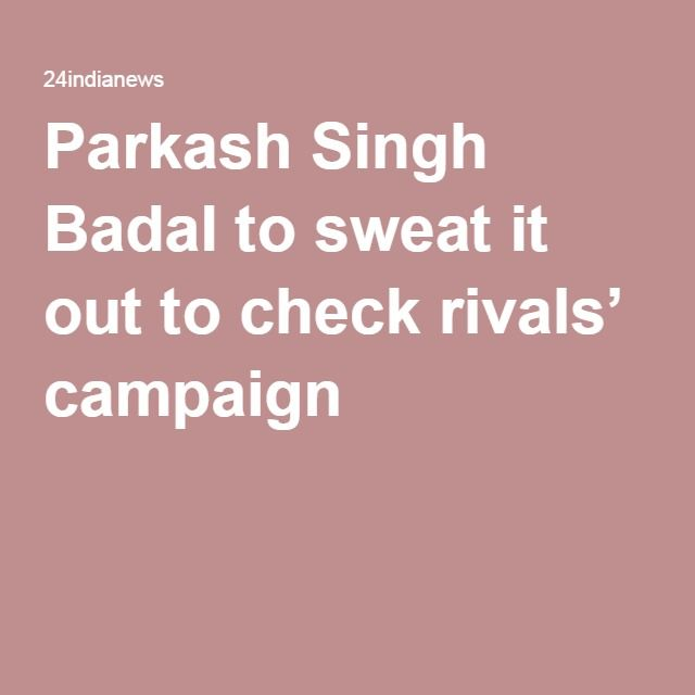 Parkash Singh Badal to sweat it out to check rivals' campaign
