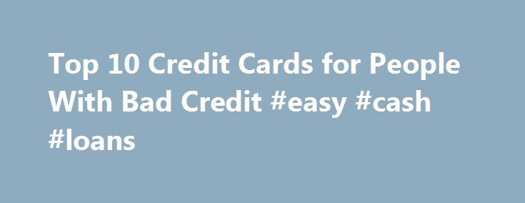 Top 10 Credit Cards for People With Bad Credit #easy #cash #loans http://loan.remmont.com/top-10-credit-cards-for-people-with-bad-credit-easy-cash-loans/  #bad credit cards # Top 10 Credit Cards for People With Bad Credit Shares & Saves Any FICO credit score of 599 or lower is classified as bad credit. It can be extremely difficult to obtain a credit card with scores that low. Consequently, if you find a credit card issuer willing to extend you…The post Top 10 Credit Cards for People With…