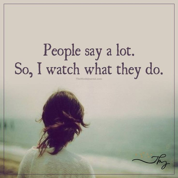 People say a lot. So, I watch what they do. I watched my family members and…