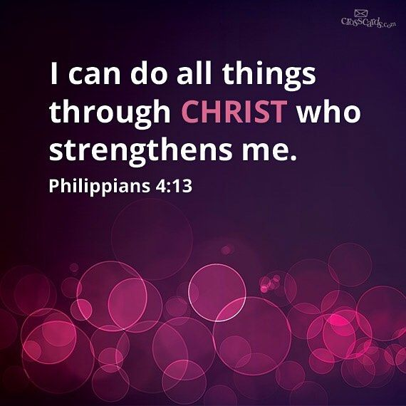 I can do all things through Christ who strengthens me. - Philipians 4:13