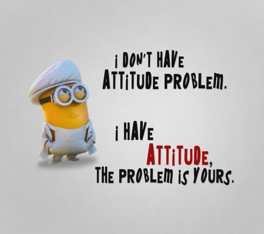 This is so me lol I do have a attitude problem and basically it's your fault!!!