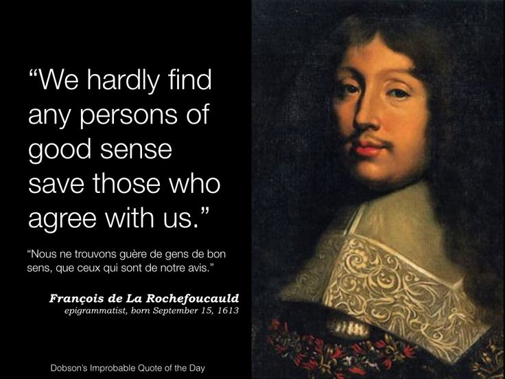 """""""We hardly find any persons of good sense save those who agree with us."""" François de La Rochefoucauld, epigrammatist, born September 15, 1613."""
