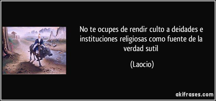 No te ocupes de rendir culto a deidades e instituciones religiosas como fuente de la verdad sutil (Laocio)