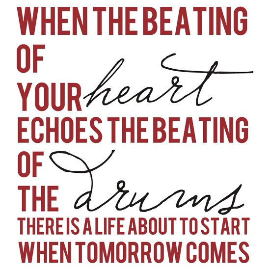 When the beating of your heart echoes the beating of the drums, there is a life about to start when tomorrow comes!