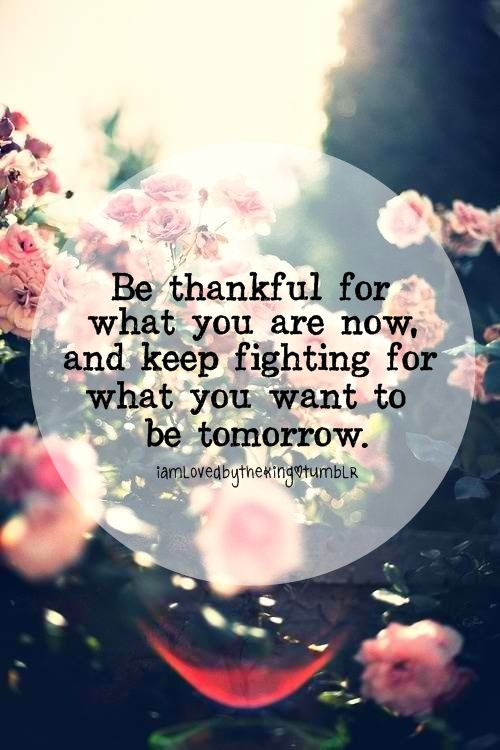 Quotes I LOVE! Be thankful for what you are now, and keep fighting for what you want to be tomorrow.