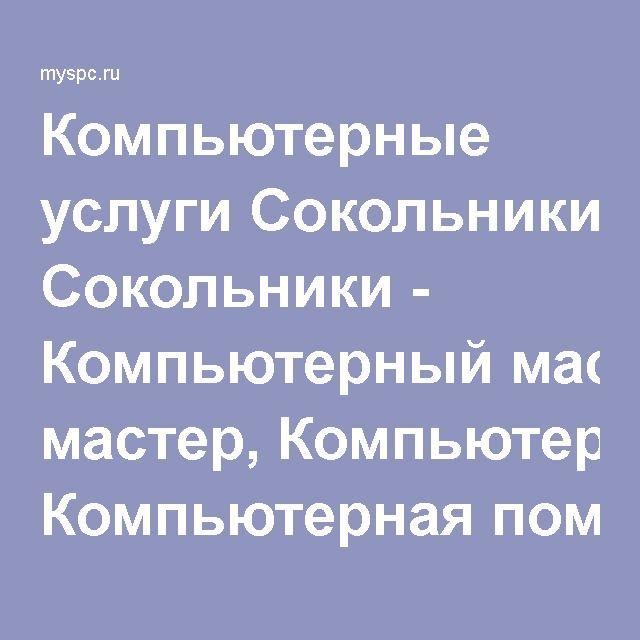 Компьютерные услуги Сокольники - Компьютерный мастер, Компьютерная помощь, Компьютерный сервис.