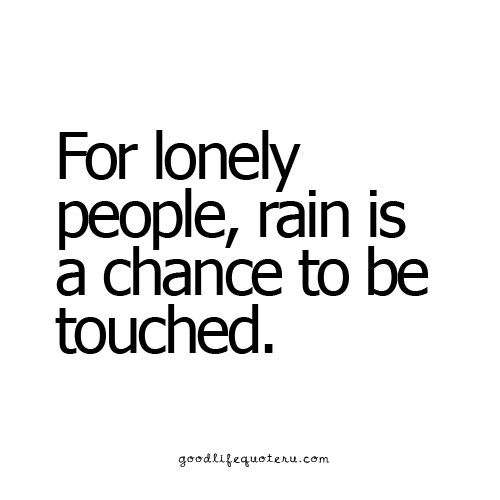 For lonely people, rain is a chance to be touched.