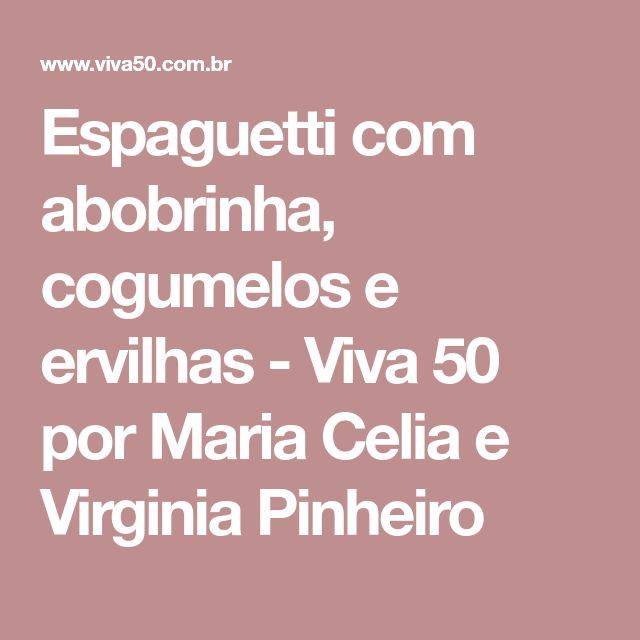 Espaguetti com abobrinha, cogumelos e ervilhas - Viva 50 por Maria Celia e Virginia Pinheiro