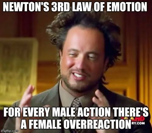 Ancient Aliens Meme | NEWTON'S 3RD LAW OF EMOTION FOR EVERY MALE ACTION THERE'S A FEMALE OVERREACTION | image tagged in memes,ancient aliens | made w/ Imgflip meme maker