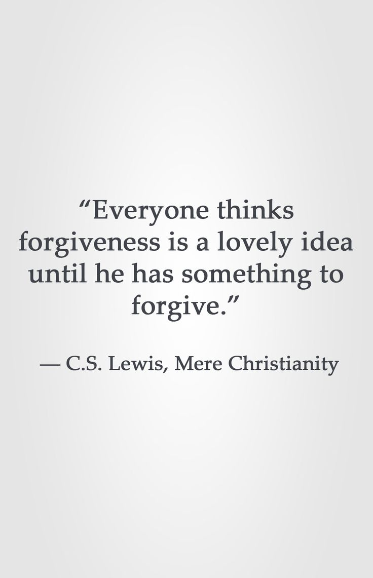 """Everyone thinks forgiveness is a lovely idea until he has something to forgive."" ― C.S. Lewis, Mere Christianity"