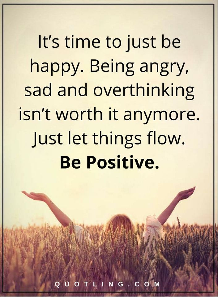 positive quotes It's time to just be happy. Being angry, sad and overthinking isn't worth it anymore. Just let things flow. Be Positive.
