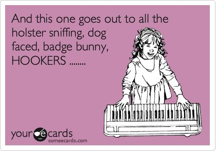 And this one goes out to all the holster sniffing, dog faced, badge bunny, HOOKERS ........