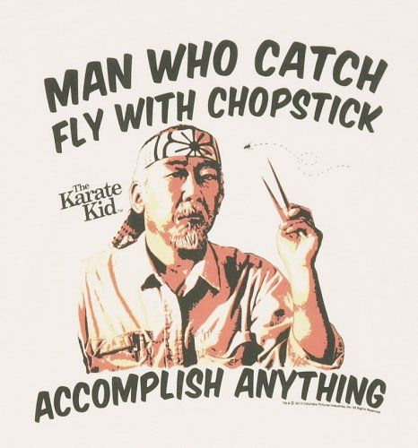 mr miyagi quotes - I think I'll accomplish first, then swat the fly, but whatever Master Miyagi says....