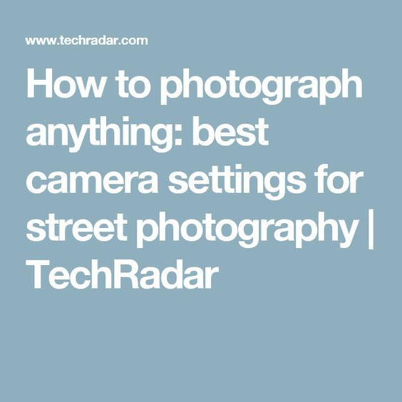 How to photograph anything: best camera settings for street photography | TechRadar