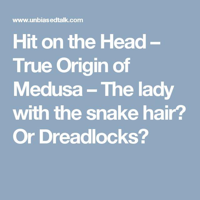 Hit on the Head – True Origin of Medusa – The lady with the snake hair? Or Dreadlocks?
