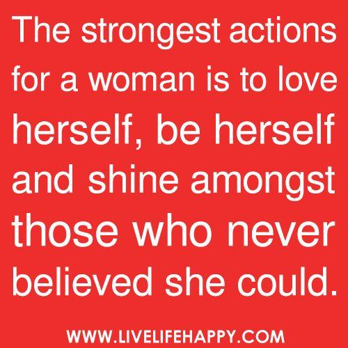 一人の女にとって最強の行為は彼女自身を愛し、彼女自身となり、彼女がそうなれると決して信じなかった人々の中で輝きを放つ事である。  Well said!