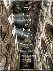 The Angel Roofs of East Anglia by Michael Rimmer, published by The Lutterworth Press, 2015