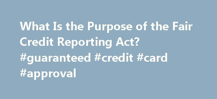 What Is the Purpose of the Fair Credit Reporting Act? #guaranteed #credit #card #approval http://credit.remmont.com/what-is-the-purpose-of-the-fair-credit-reporting-act-guaranteed-credit-card-approval/  #what is the fair credit reporting act # What Is the Purpose of the Fair Credit Reporting Act? The Fair Read More...The post What Is the Purpose of the Fair Credit Reporting Act? #guaranteed #credit #card #approval appeared first on Credit.