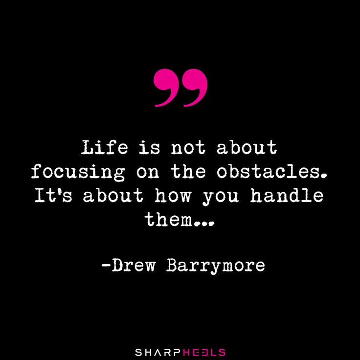 """""""Life is not about focusing on the obstacles. It's about how you handle them…"""" Drew Barrymore"""