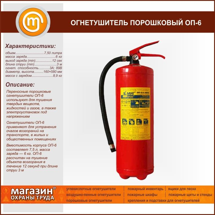 Огнетушитель порошковый ОП-6. Portable powder fire extinguisher OP-6 is used for extinguishing solid substances, liquids and gases and energized electrical installations The fire extinguisher OP-6 is used to eliminate fires in transport, residential and public buildings Capacity of shell OP-6 is 7.5 l, the mass of a charge of 6 kg. OP-6 is designed to extinguish the ignition object for 12 seconds at a jet length of 3 m