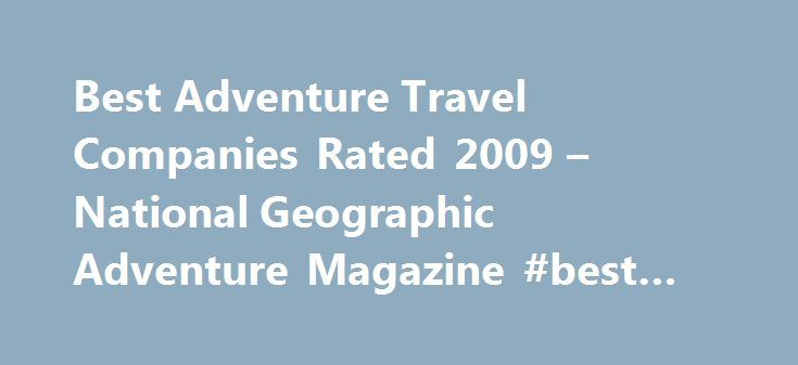 Best Adventure Travel Companies Rated 2009 – National Geographic Adventure Magazine #best #travel #store http://remmont.com/best-adventure-travel-companies-rated-2009-national-geographic-adventure-magazine-best-travel-store/  #adventure travel company # A comprehensive ranking of the world's top outfitters—surveyed, sorted, and scored. By Costas Christ and Claire Martin For the second time in as many years, we've conducted an unprecedented survey of adventure travel companies, based on the…