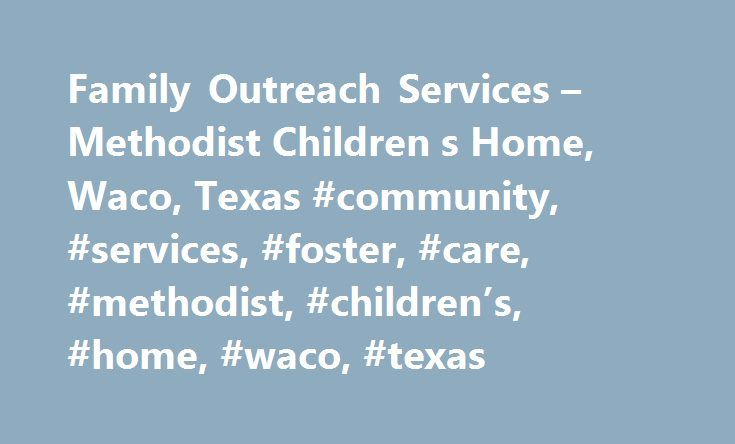 Family Outreach Services – Methodist Children s Home, Waco, Texas #community, #services, #foster, #care, #methodist, #children's, #home, #waco, #texas http://north-dakota.remmont.com/family-outreach-services-methodist-children-s-home-waco-texas-community-services-foster-care-methodist-childrens-home-waco-texas/  # MCH Family Outreach Services Methodist Children s Home offers family preservation services and foster care through MCH Family Outreach. A variety of services designed to help…