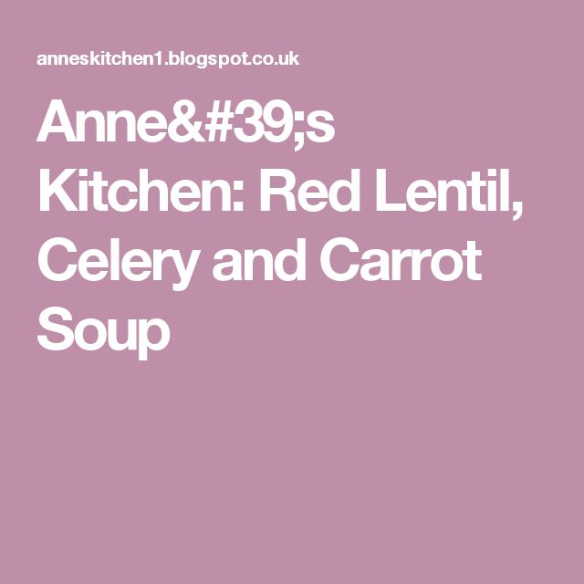 Anne's Kitchen: Red Lentil, Celery and Carrot Soup