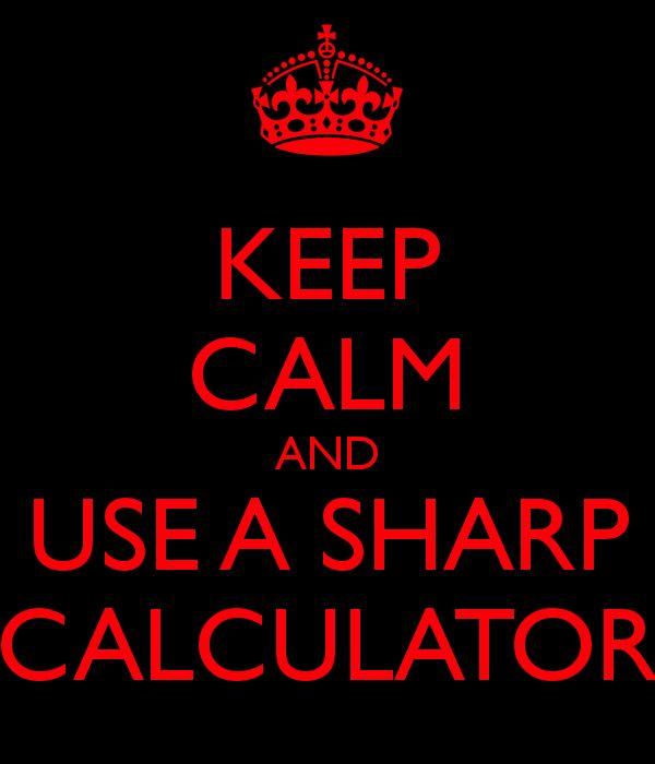 KEEP CALM AND USE A SHARP CALCULATOR