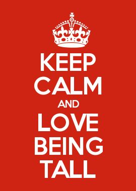 KEEP CALM AND LOVE BEING TALL