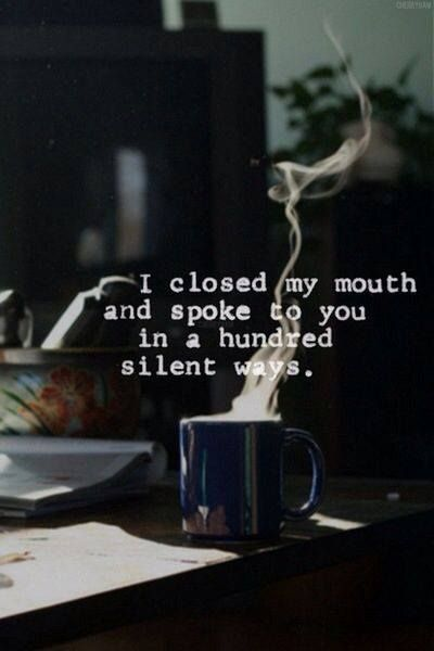 I closed my mouth and spoke to you in a hundred silent ways.