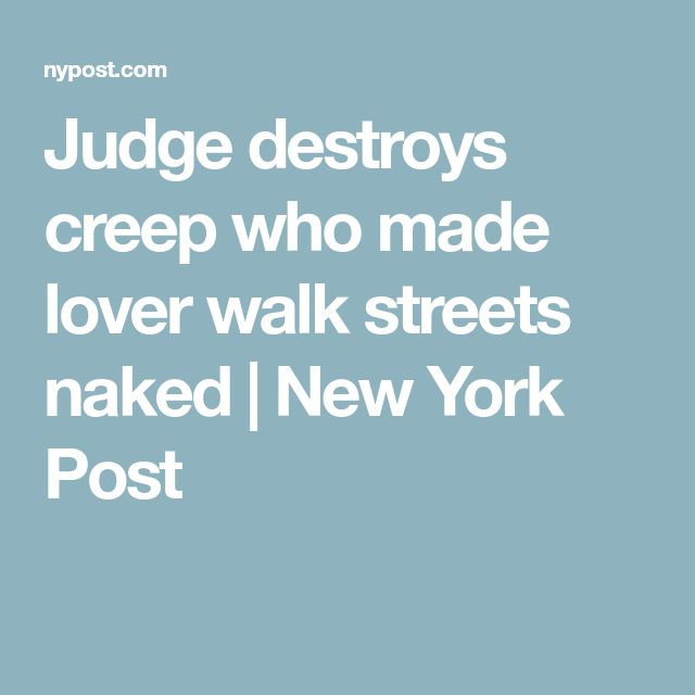 Judge destroys creep who made lover walk streets naked | New York Post